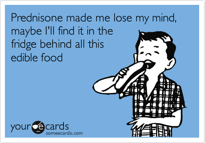Prednisone - funny eating a lot and losing mind